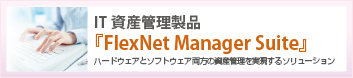 IT資産管理製品「FlexNet Manager Suite」